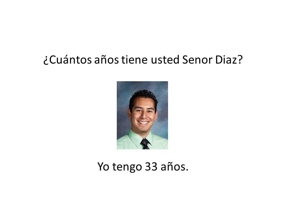 ¿Cuántos años tiene usted Senor Diaz? Yo tengo 33 años.