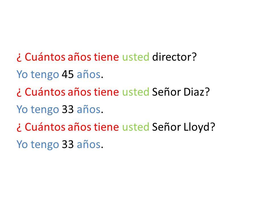 ¿ Cuántos años tiene usted director? Yo tengo 45 años. ¿ Cuántos años tiene usted Señor Diaz? Yo tengo 33 años. ¿ Cuántos años tiene usted Señor Lloyd