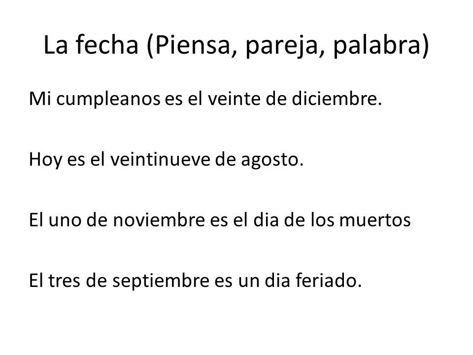 La fecha (Piensa, pareja, palabra) Mi cumpleanos es el veinte de diciembre. Hoy es el veintinueve de agosto. El uno de noviembre es el dia de los muer