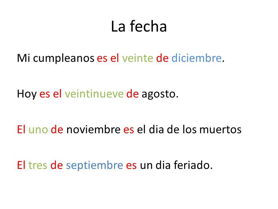 La fecha Mi cumpleanos es el veinte de diciembre. Hoy es el veintinueve de agosto. El uno de noviembre es el dia de los muertos El tres de septiembre