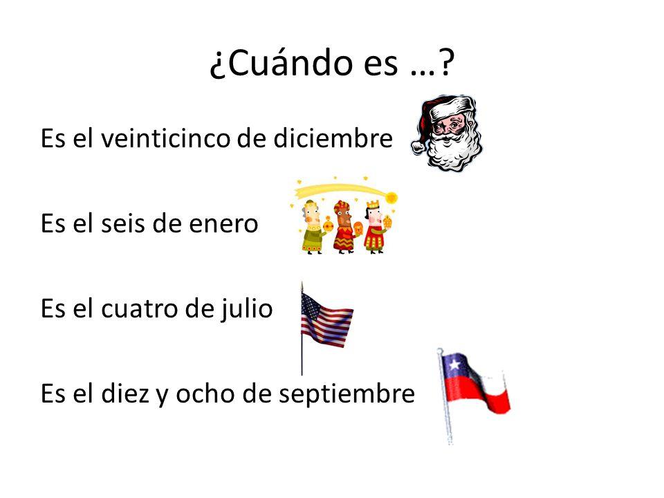 ¿Cuándo es …? Es el veinticinco de diciembre Es el seis de enero Es el cuatro de julio Es el diez y ocho de septiembre