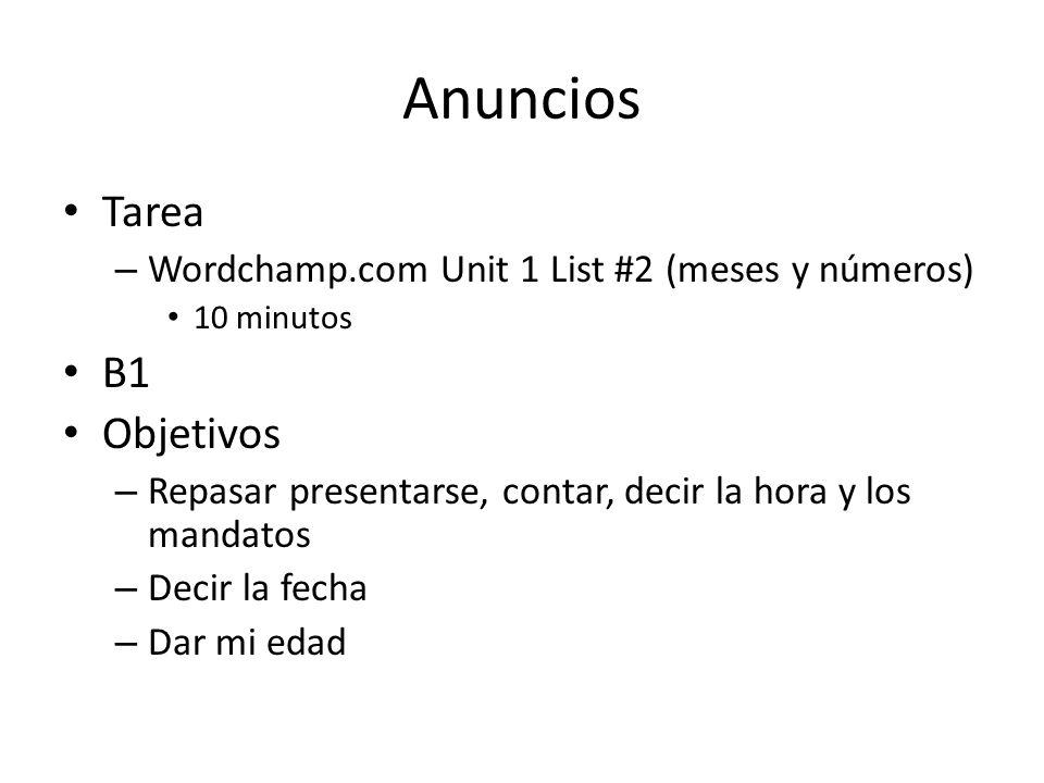 Anuncios Tarea – Wordchamp.com Unit 1 List #2 (meses y números) 10 minutos B1 Objetivos – Repasar presentarse, contar, decir la hora y los mandatos –