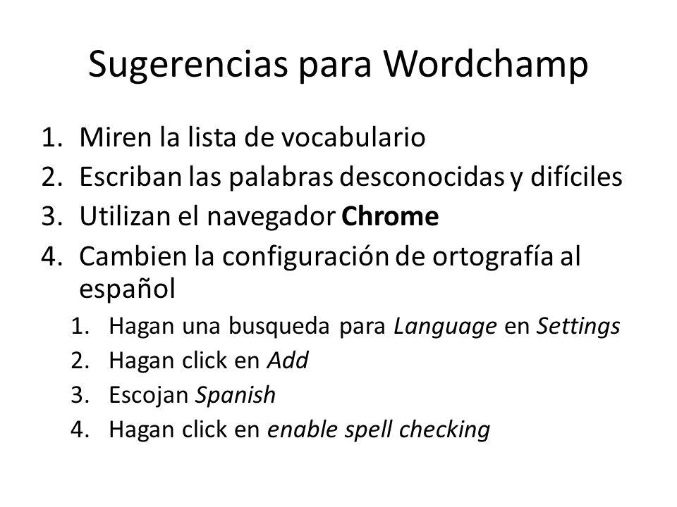 Sugerencias para Wordchamp 1.Miren la lista de vocabulario 2.Escriban las palabras desconocidas y difíciles 3.Utilizan el navegador Chrome 4.Cambien la configuración de ortografía al español 1.Hagan una busqueda para Language en Settings 2.Hagan click en Add 3.Escojan Spanish 4.Hagan click en enable spell checking