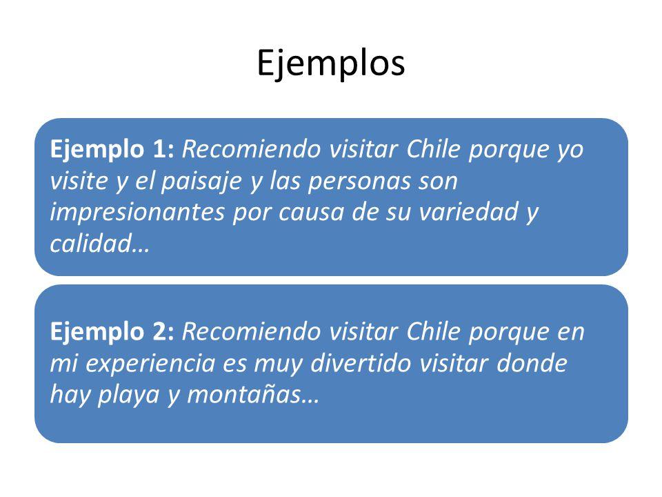 Ejemplos Ejemplo 1: Recomiendo visitar Chile porque yo visite y el paisaje y las personas son impresionantes por causa de su variedad y calidad… Ejemplo 2: Recomiendo visitar Chile porque en mi experiencia es muy divertido visitar donde hay playa y montañas…