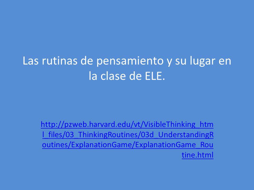 Las rutinas de pensamiento y su lugar en la clase de ELE. http://pzweb.harvard.edu/vt/VisibleThinking_htm l_files/03_ThinkingRoutines/03d_Understandin