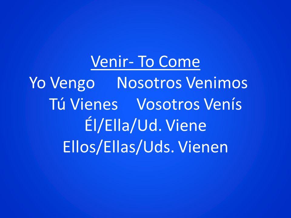 Venir- To Come Yo VengoNosotros Venimos Tú VienesVosotros Venís Él/Ella/Ud. Viene Ellos/Ellas/Uds. Vienen
