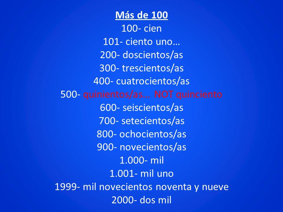 Más de 100 100- cien 101- ciento uno… 200- doscientos/as 300- trescientos/as 400- cuatrocientos/as 500- quinientos/as… NOT quinciento 600- seiscientos