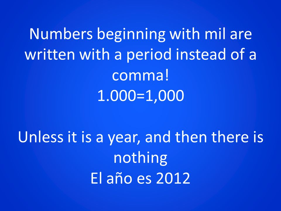 Numbers beginning with mil are written with a period instead of a comma! 1.000=1,000 Unless it is a year, and then there is nothing El año es 2012