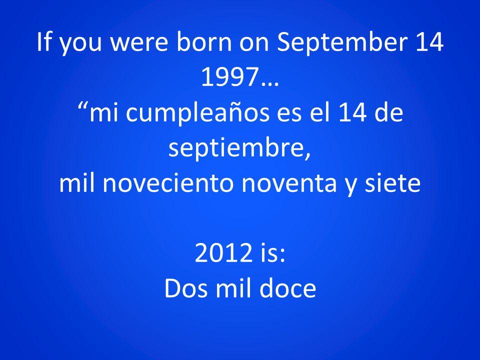 If you were born on September 14 1997… mi cumpleaños es el 14 de septiembre, mil noveciento noventa y siete 2012 is: Dos mil doce