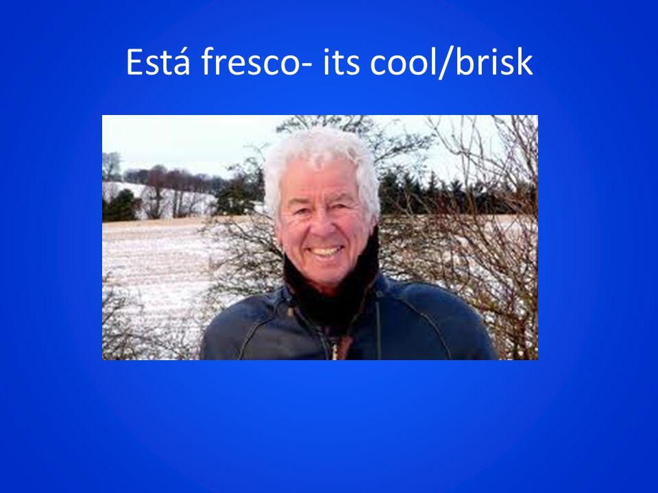Está fresco- its cool/brisk