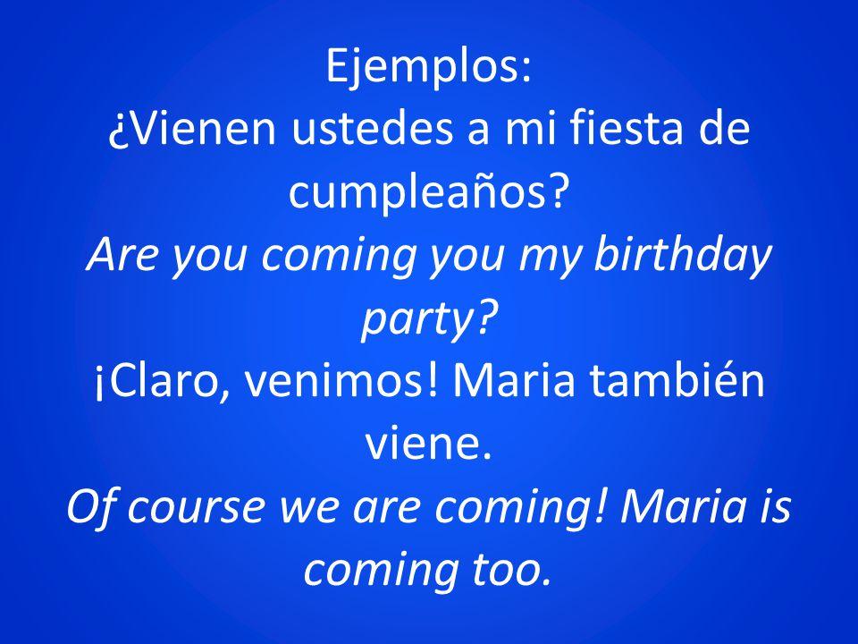 Ejemplos: ¿Vienen ustedes a mi fiesta de cumpleaños? Are you coming you my birthday party? ¡Claro, venimos! Maria también viene. Of course we are comi