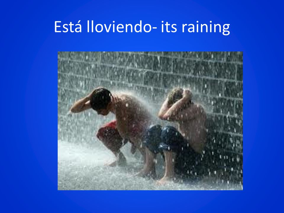 Está lloviendo- its raining