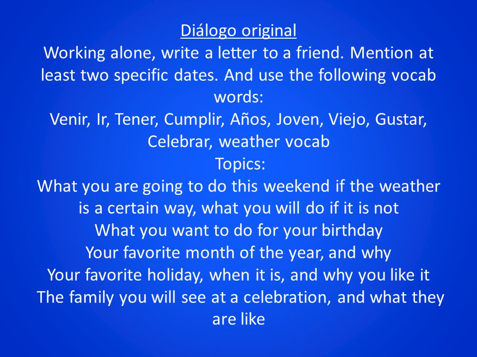 Diálogo original Working alone, write a letter to a friend. Mention at least two specific dates. And use the following vocab words: Venir, Ir, Tener,