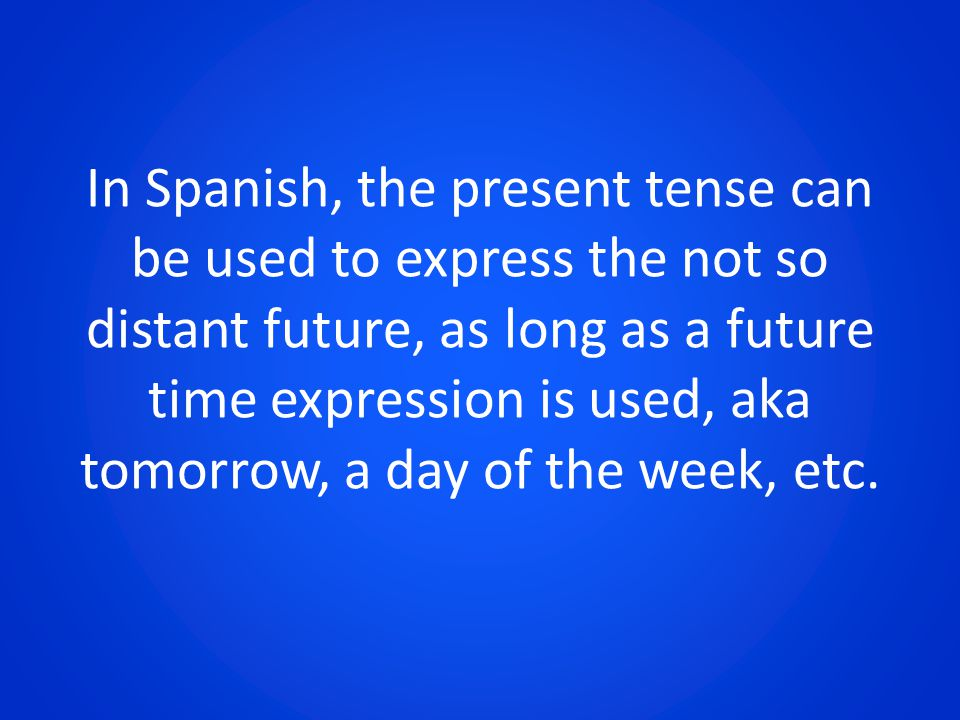 In Spanish, the present tense can be used to express the not so distant future, as long as a future time expression is used, aka tomorrow, a day of th
