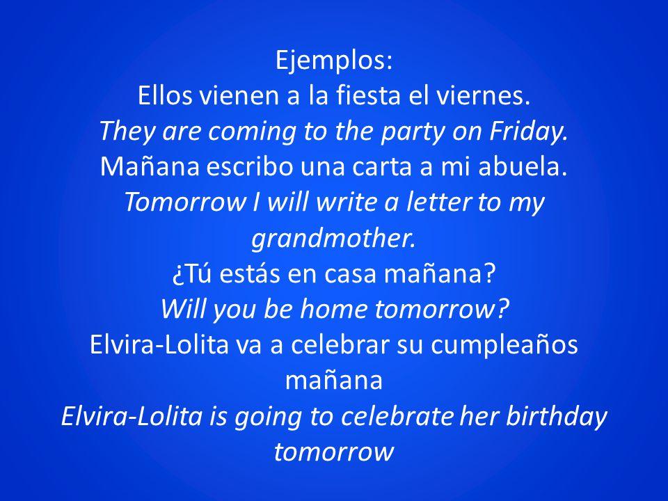 Ejemplos: Ellos vienen a la fiesta el viernes. They are coming to the party on Friday. Mañana escribo una carta a mi abuela. Tomorrow I will write a l