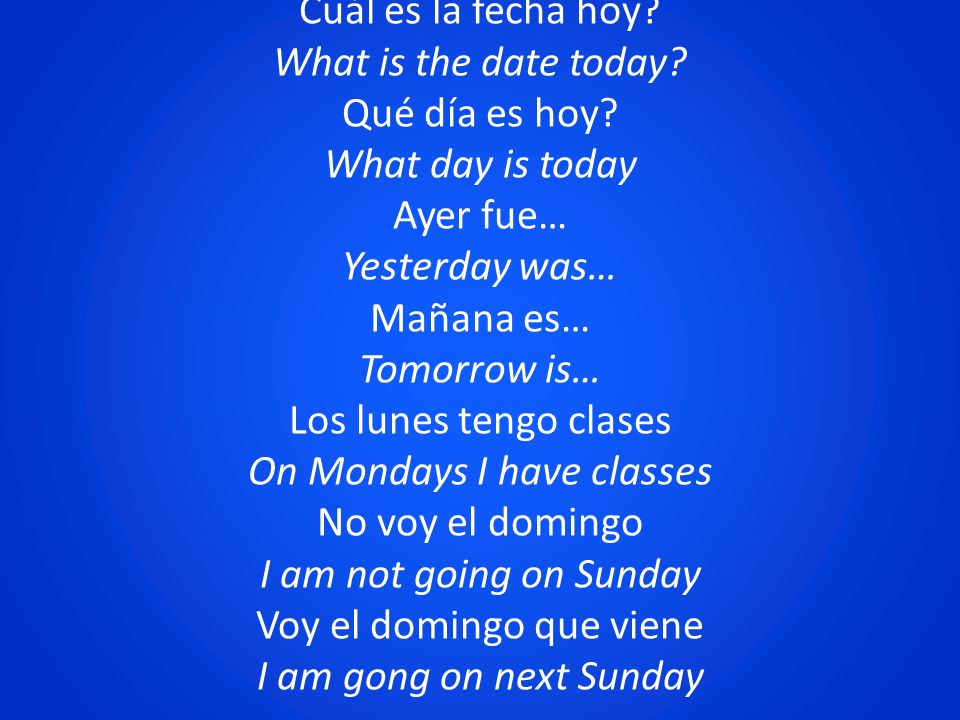 Cuál es la fecha hoy? What is the date today? Qué día es hoy? What day is today Ayer fue… Yesterday was… Mañana es… Tomorrow is… Los lunes tengo clase