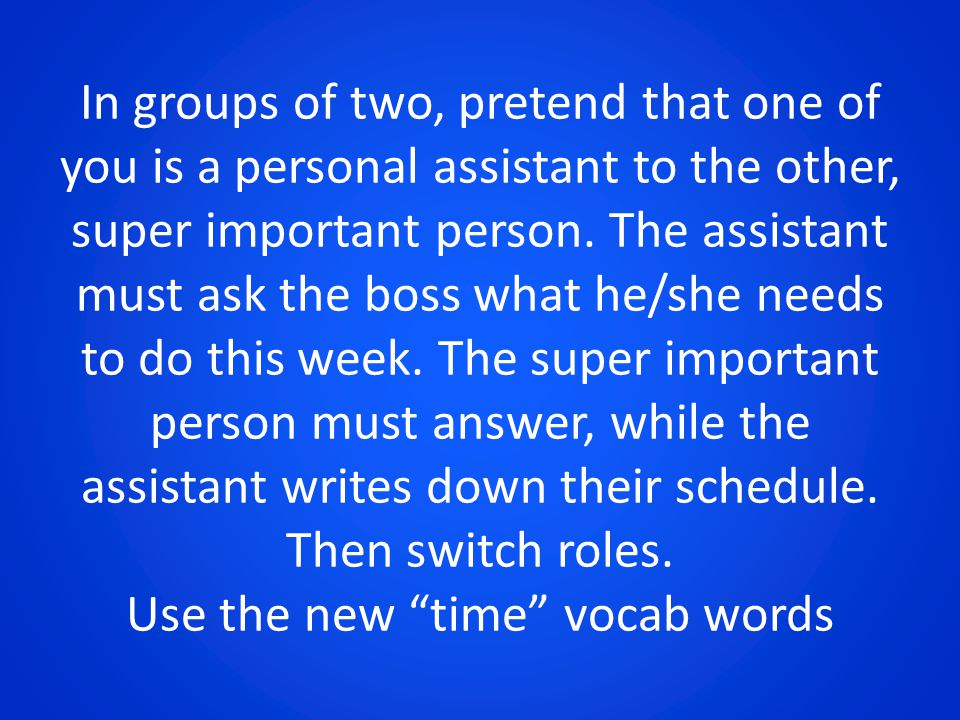 In groups of two, pretend that one of you is a personal assistant to the other, super important person. The assistant must ask the boss what he/she ne