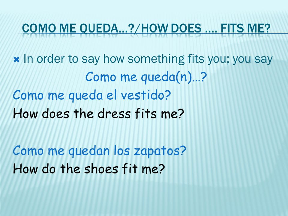 In order to say how something fits you; you say Como me queda(n)…? Como me queda el vestido? How does the dress fits me? Como me quedan los zapatos? H
