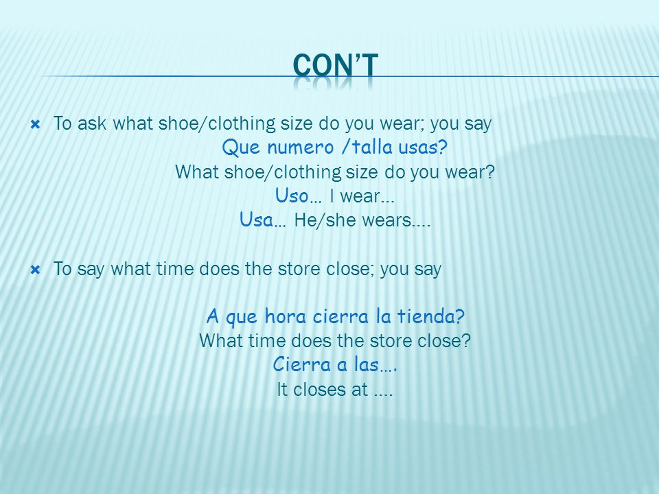 To ask what shoe/clothing size do you wear; you say Que numero /talla usas.