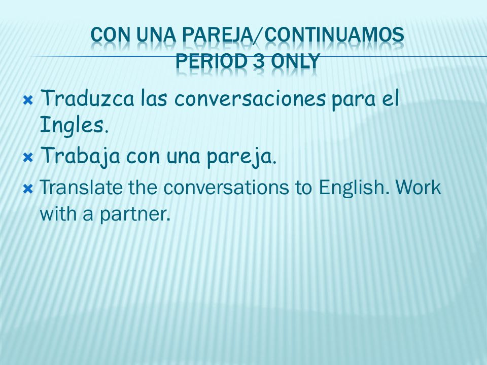 Traduzca las conversaciones para el Ingles. Trabaja con una pareja. Translate the conversations to English. Work with a partner.