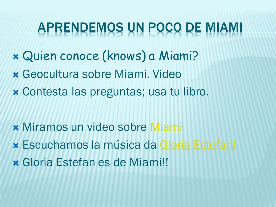Quien conoce (knows) a Miami? Geocultura sobre Miami. Video Contesta las preguntas; usa tu libro. Miramos un video sobre MiamiMiami Escuchamos la músi