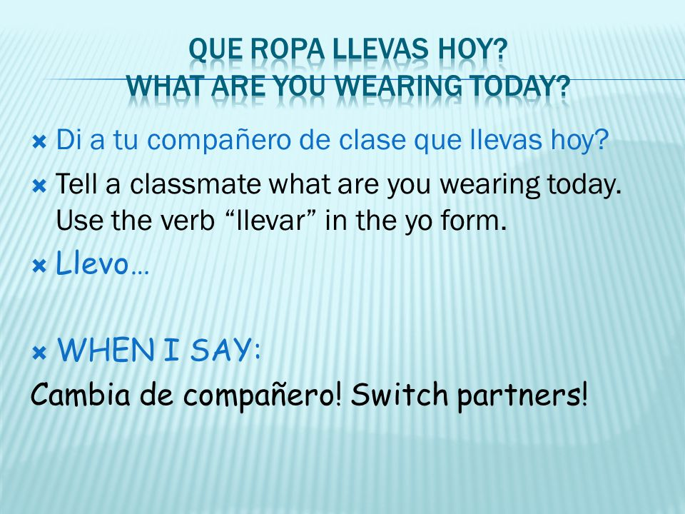 Di a tu compañero de clase que llevas hoy? Tell a classmate what are you wearing today. Use the verb llevar in the yo form. Llevo… WHEN I SAY: Cambia