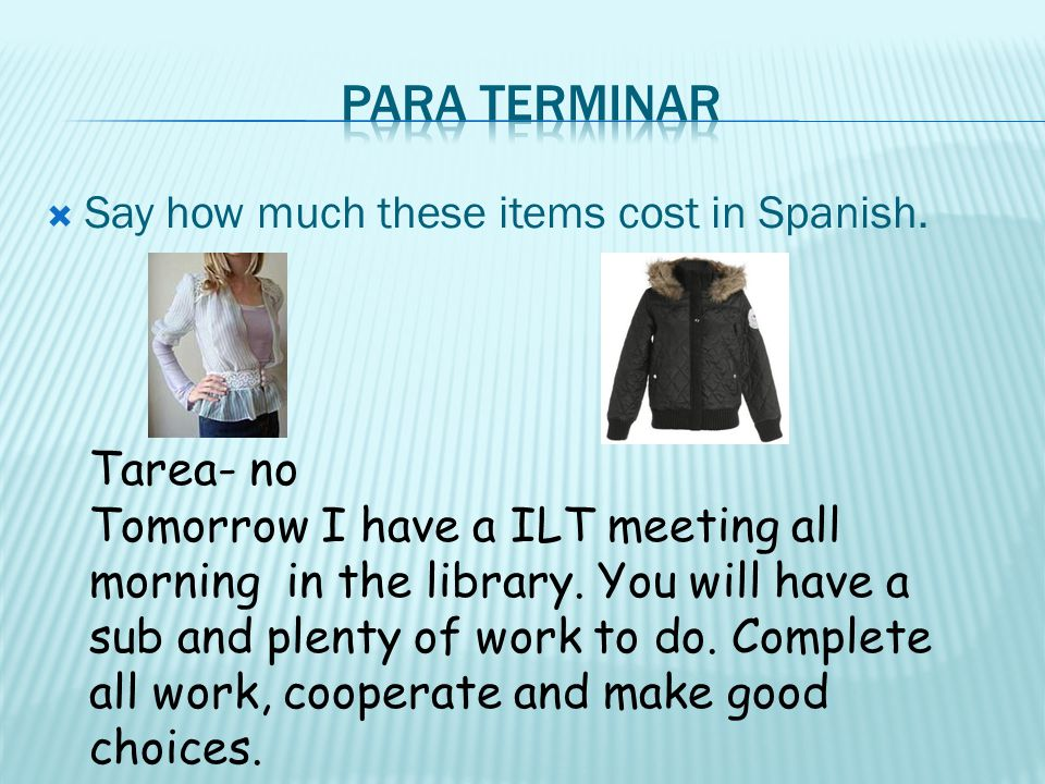Say how much these items cost in Spanish. Tarea- no Tomorrow I have a ILT meeting all morning in the library. You will have a sub and plenty of work t