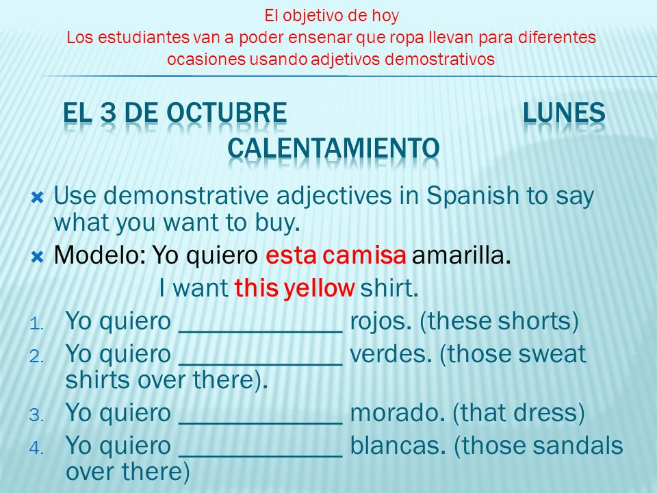 Use demonstrative adjectives in Spanish to say what you want to buy. Modelo: Yo quiero esta camisa amarilla. I want this yellow shirt. 1. Yo quiero __
