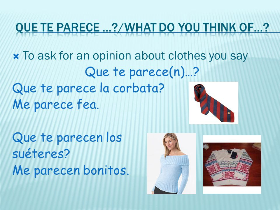 To ask for an opinion about clothes you say Que te parece(n)…? Que te parece la corbata? Me parece fea. Que te parecen los suéteres? Me parecen bonito