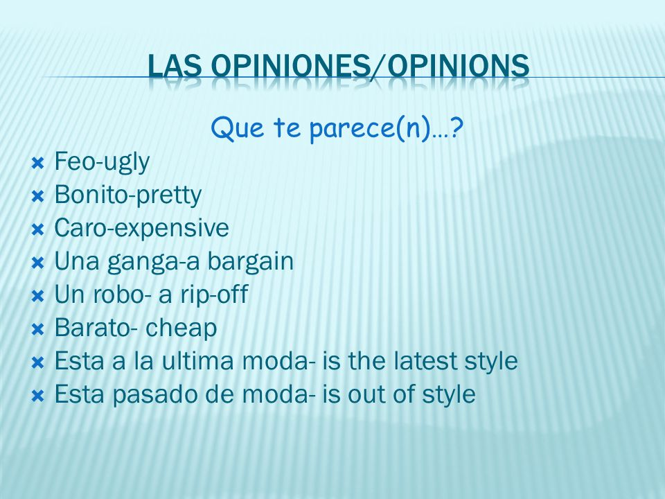 Que te parece(n)…? Feo-ugly Bonito-pretty Caro-expensive Una ganga-a bargain Un robo- a rip-off Barato- cheap Esta a la ultima moda- is the latest sty