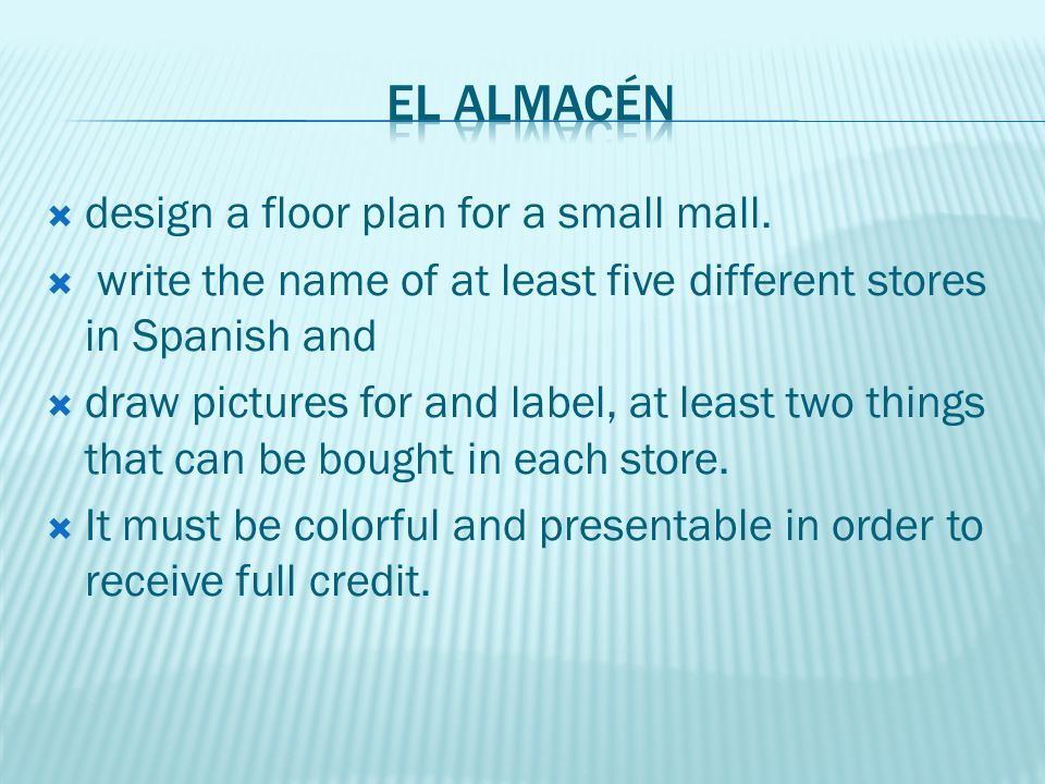 design a floor plan for a small mall. write the name of at least five different stores in Spanish and draw pictures for and label, at least two things