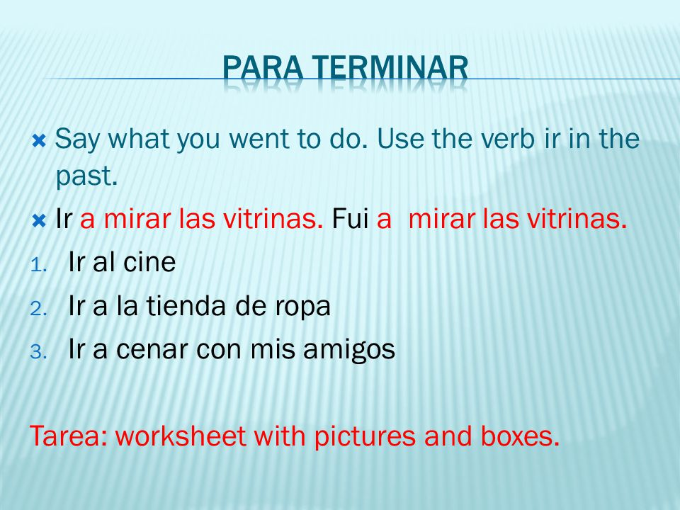 Say what you went to do. Use the verb ir in the past. Ir a mirar las vitrinas. Fui a mirar las vitrinas. 1. Ir al cine 2. Ir a la tienda de ropa 3. Ir