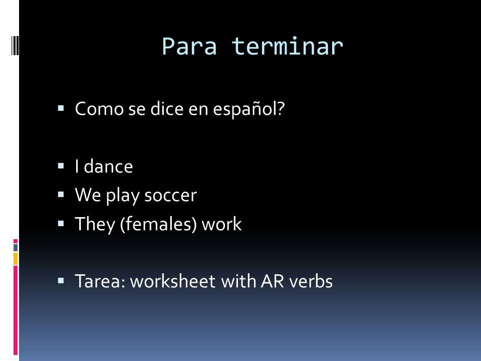 Para terminar Como se dice en español? I dance We play soccer They (females) work Tarea: worksheet with AR verbs