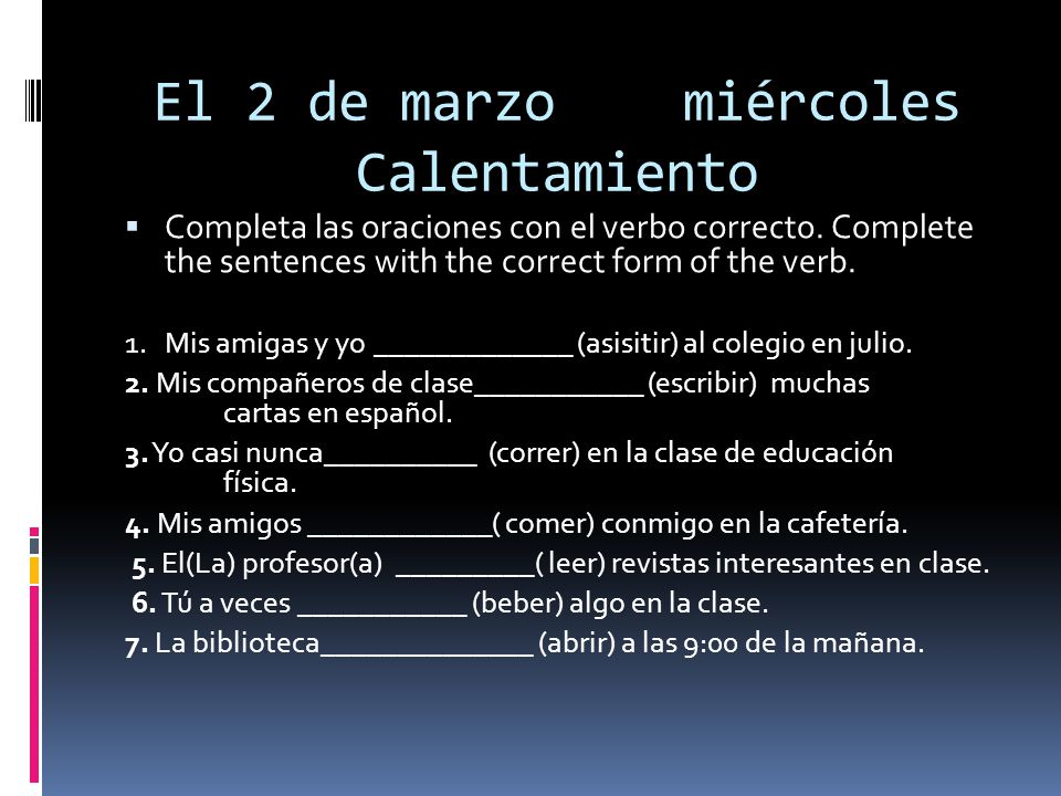 El 2 de marzomiércoles Calentamiento Completa las oraciones con el verbo correcto. Complete the sentences with the correct form of the verb. 1.Mis ami
