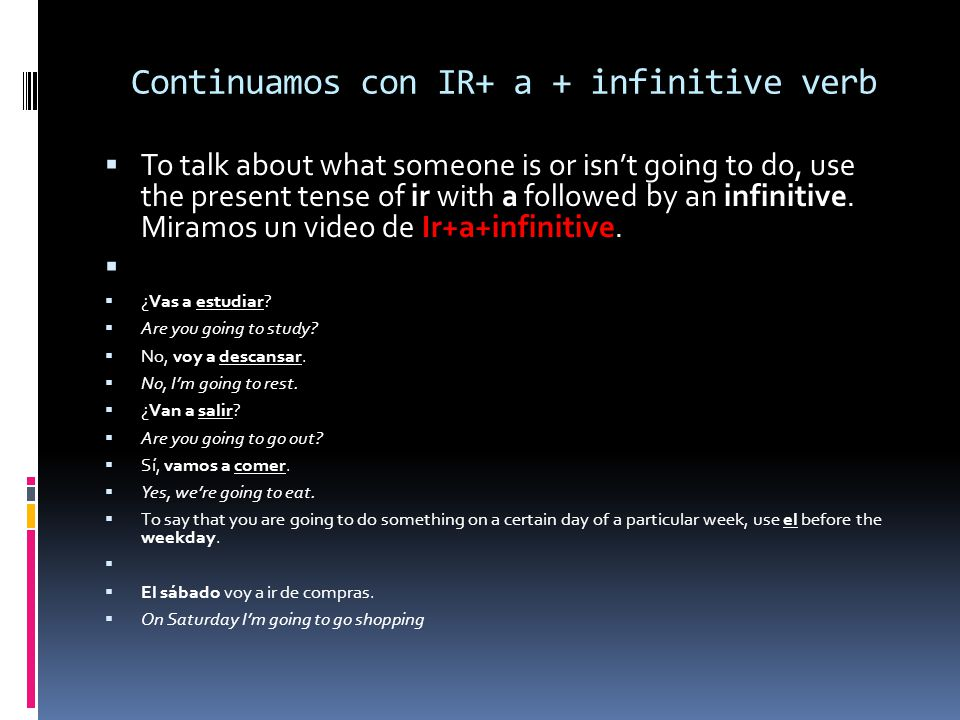 Continuamos con IR+ a + infinitive verb To talk about what someone is or isnt going to do, use the present tense of ir with a followed by an infinitiv
