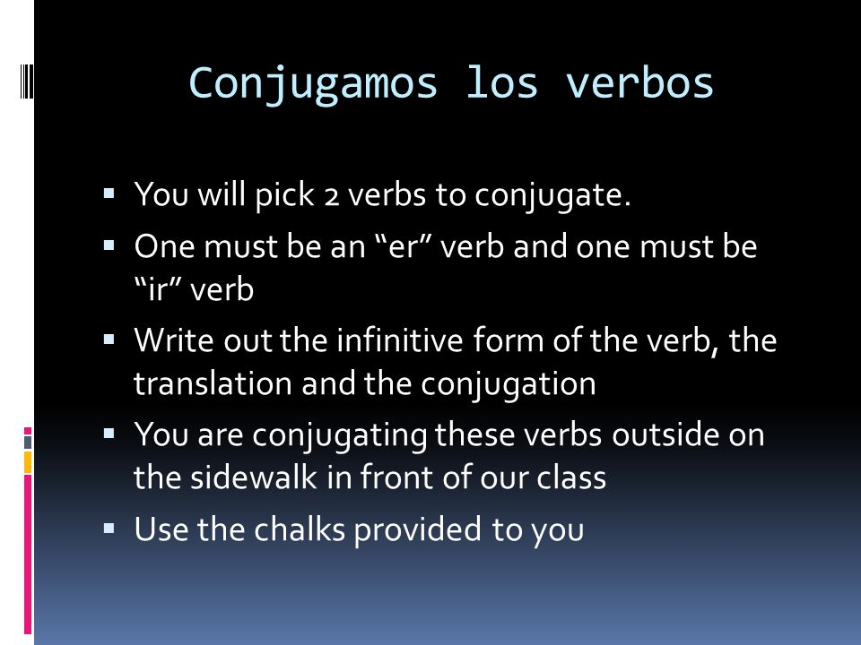Conjugamos los verbos You will pick 2 verbs to conjugate. One must be an er verb and one must be ir verb Write out the infinitive form of the verb, th