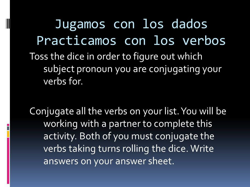 Jugamos con los dados Practicamos con los verbos Toss the dice in order to figure out which subject pronoun you are conjugating your verbs for. Conjug
