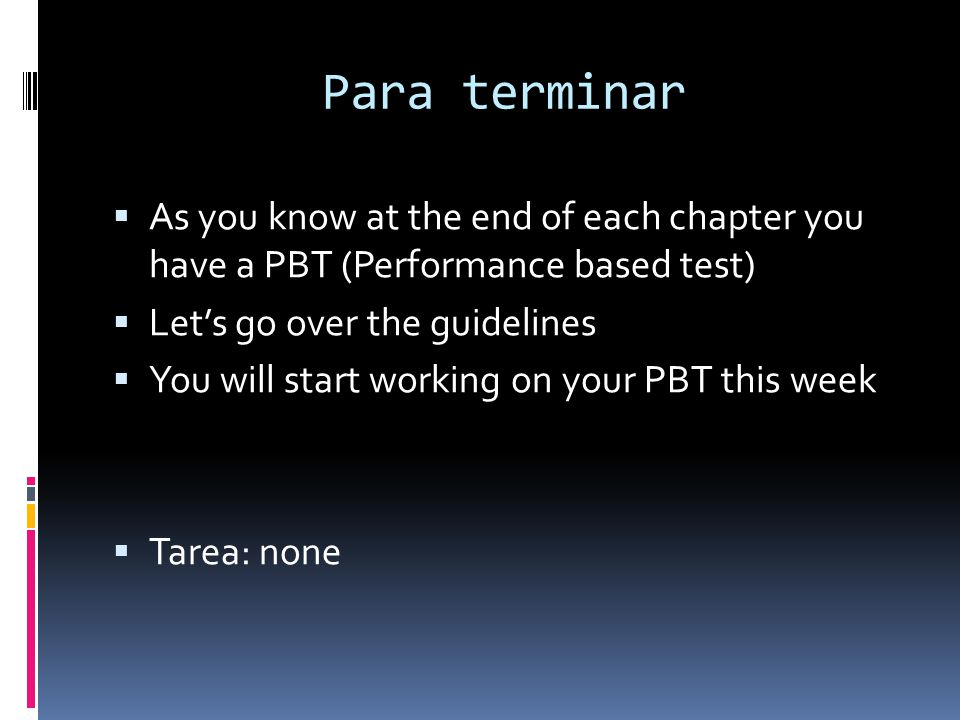 Para terminar As you know at the end of each chapter you have a PBT (Performance based test) Lets go over the guidelines You will start working on you