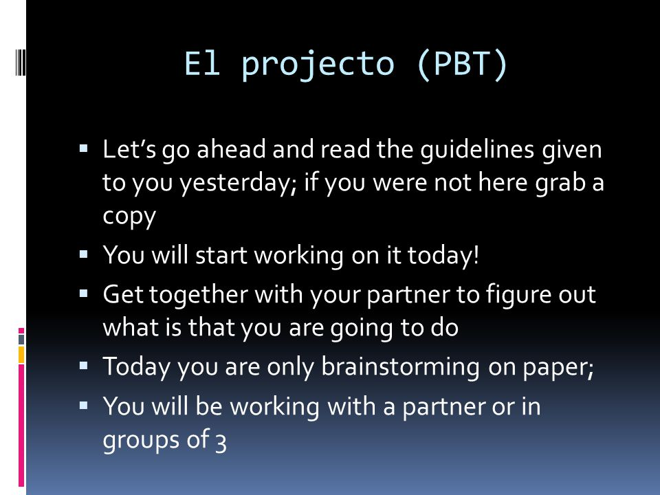 El projecto (PBT) Lets go ahead and read the guidelines given to you yesterday; if you were not here grab a copy You will start working on it today! G