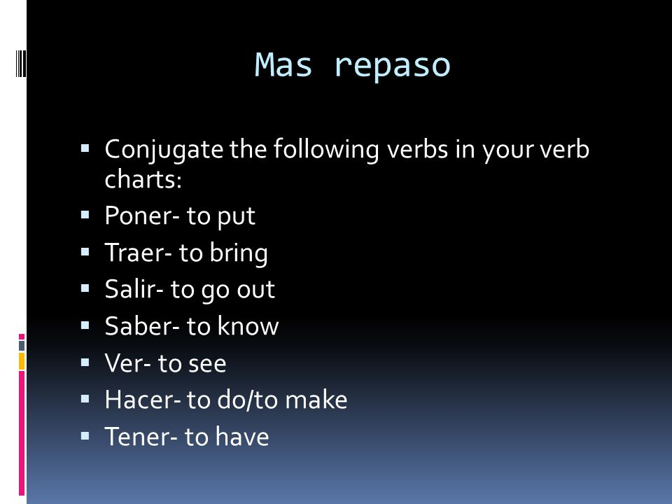 Mas repaso Conjugate the following verbs in your verb charts: Poner- to put Traer- to bring Salir- to go out Saber- to know Ver- to see Hacer- to do/t