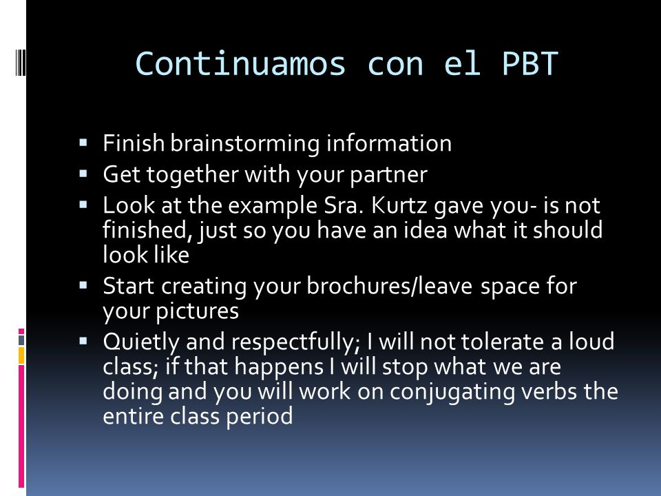 Continuamos con el PBT Finish brainstorming information Get together with your partner Look at the example Sra. Kurtz gave you- is not finished, just