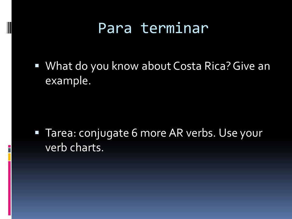 Para terminar What do you know about Costa Rica? Give an example. Tarea: conjugate 6 more AR verbs. Use your verb charts.