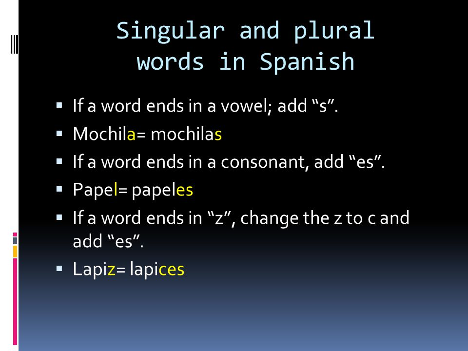 Singular and plural words in Spanish If a word ends in a vowel; add s. Mochila= mochilas If a word ends in a consonant, add es. Papel= papeles If a wo