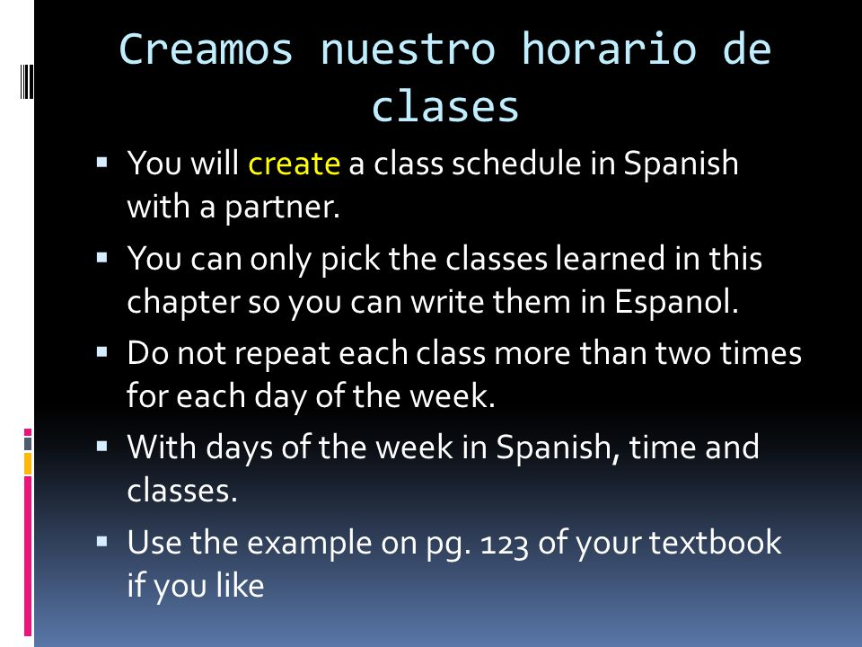 Creamos nuestro horario de clases You will create a class schedule in Spanish with a partner. You can only pick the classes learned in this chapter so
