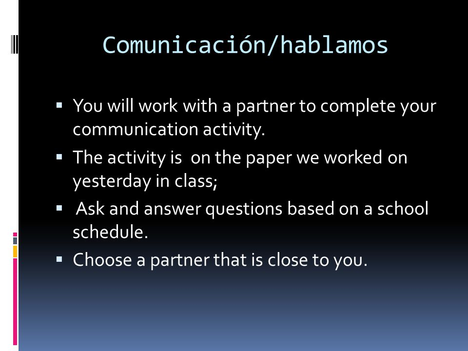 Comunicación/hablamos You will work with a partner to complete your communication activity. The activity is on the paper we worked on yesterday in cla