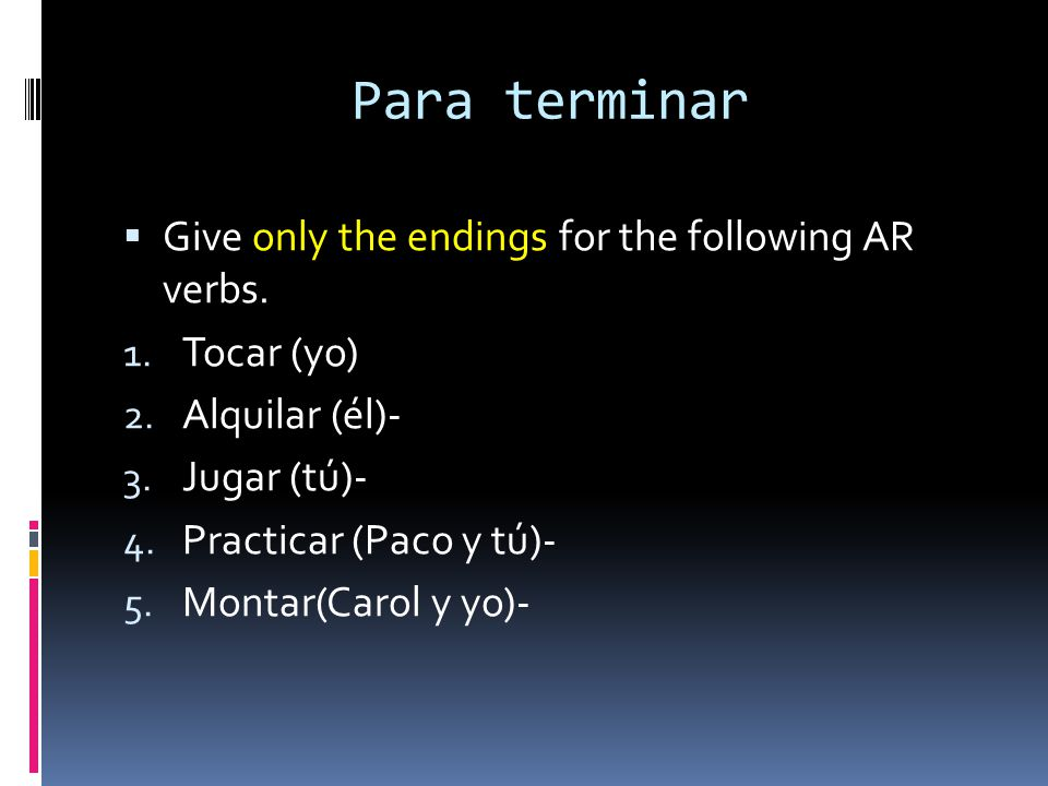 Para terminar Give only the endings for the following AR verbs. 1. Tocar (yo) 2. Alquilar (él)- 3. Jugar (tú)- 4. Practicar (Paco y tú)- 5. Montar(Car