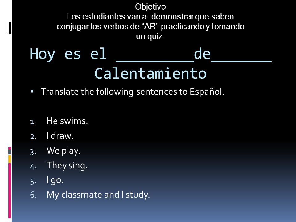Hoy es el _________de_______ Calentamiento Translate the following sentences to Español. 1. He swims. 2. I draw. 3. We play. 4. They sing. 5. I go. 6.