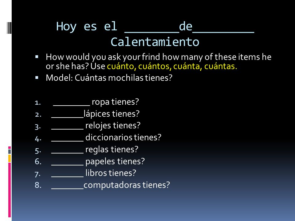 Hoy es el ________de_________ Calentamiento How would you ask your frind how many of these items he or she has? Use cuánto, cuántos, cuánta, cuántas.