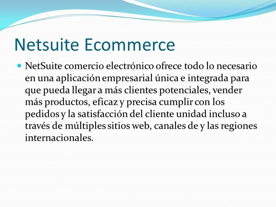 Netsuite Ecommerce NetSuite comercio electrónico ofrece todo lo necesario en una aplicación empresarial única e integrada para que pueda llegar a más