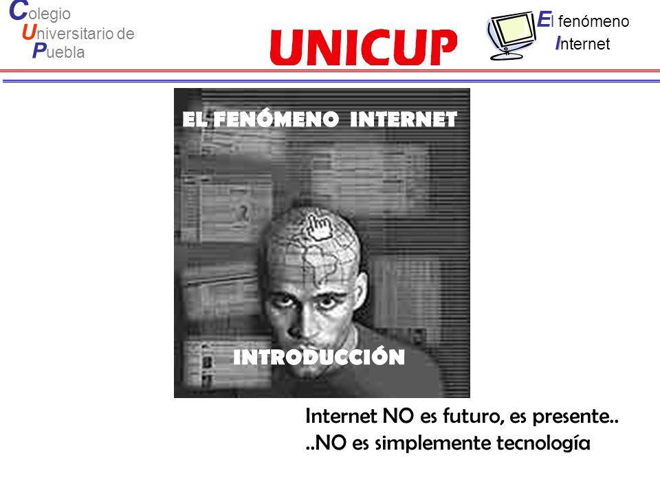 C olegio U niversitario de P uebla E l fenómeno I I nternet Internet NO es futuro, es presente....NO es simplemente tecnología EL FENÓMENO INTERNET IN
